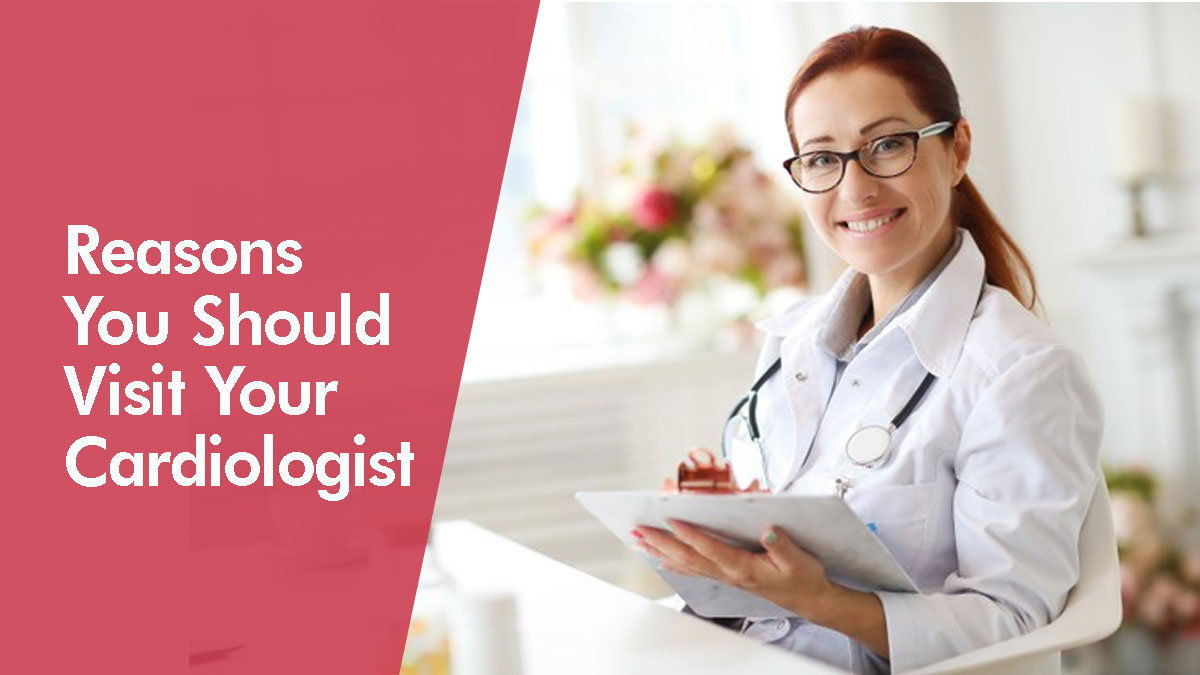 Reasons You Should Visit Your Cardiologist